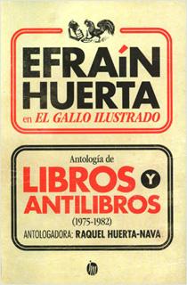EFRAIN HUERTA EN EL GALLO ILUSTRADO. ANTOLOGIA DE LIBROS Y ANTILIBROS (1975-1982)