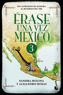 ERASE UNA VEZ MEXICO VOL. 3: DEL GOBIERNO DE MADERO AL RETORNO DEL PRI
