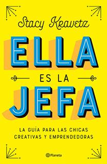 ELLA ES LA JEFA: LA GUIA PARA LAS CHICAS CREATIVAS Y EMPRENDEDORAS