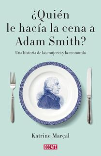 ¿QUIEN LE HACIA LA CENA A ADAM SMITH? UNA HISTORIA DE LAS MUJERES Y LA ECONOMIA