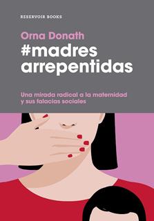 MADRES ARREPENTIDAS: UNA MIRADA RADICAL A LA MATERNIDAD Y SUS FALACIAS SOCIALES