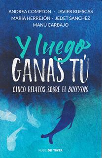 Y LUEGO GANAS TU: CINCO RELATOS SOBRE EL BULLYING