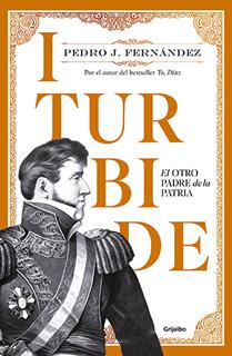 ITURBIDE: EL OTRO PADRE DE LA HISTORIA