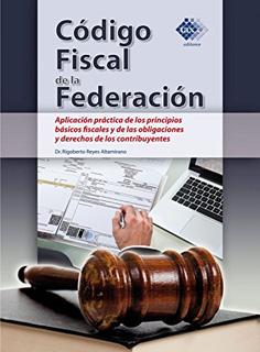 CODIGO FISCAL DE LA FEDERACION: APLICACION PRACTICA DE LOS PRINCIPIOS BASICOS FISCALES Y DE LAS OBLIGACIONES Y DERECHOS DE LOS CONTRIBUYENTES