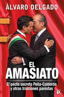 EL AMASIATO: EL PACTO SECRETO PEÑA-CALDERON Y...