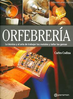 ORFEBRERIA: LA TECNICA Y EL ARTE DE TRABAJAR LOS METALES Y TALLAR LAS GEMAS