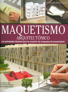 MAQUETISMO ARQUITECTONICO: LAS PRINCIPALES TECNICAS PARA LA CREACION DE MAQUETAS DE PRESENTACION