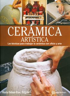 CERAMICA ARTISTICA: LAS TECNICAS PARA TRABAJAR LA CERAMICA CON OFICIO Y ARTE