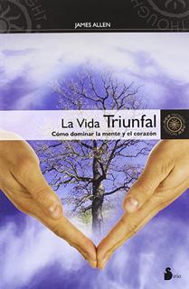 LA VIDA TRIUNFAL: COMO DOMINAR LA MENTE Y EL...