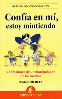 CONFIA EN MI, ESTOY MINTIENDO: CONFESIONES DE UN MANIPULADOR DE LOS MEDIOS