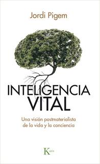 INTELIGENCIA VITAL: UNA VISION POSTMATERIALISTA DE LA VIDA Y LA CONCIENCIA