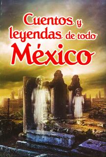 CUENTOS Y LEYENDAS DE TODO MEXICO